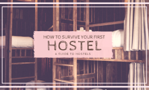How to Survive Your First Hostel | A Guide to Hostels